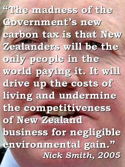 The madness of the Government's new carbon tax is that New Zealanders will be the only people in the world paying it. It will drive up the costs of living and undermine the competitiveness of New Zealand business for negligible environmental gain.